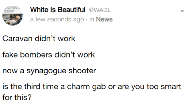 White Is Beautiful @WADL a few seconds ago · in News Caravan didn't work fake bombers didn't work now a synagogue shooter is the third time a charm gab or are you too smart for this?