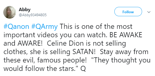 "Abby ‏ @Abby93494805 Follow Follow @Abby93494805 More Abby Retweeted MAGAPILL ✖️ #Qanon #QArmy This is one of the most important videos you can watch. BE AWAKE and AWARE! Celine Dion is not selling clothes, she is selling SATAN! Stay away from these evil, famous people! ""They thought you would follow the stars."" Q"
