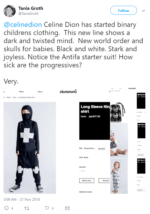 Tania Groth ‏ @TaniaGroth Follow Follow @TaniaGroth More @celinedion Celine Dion has started binary childrens clothing. This new line shows a dark and twisted mind. New world order and skulls for babies. Black and white. Stark and joyless. Notice the Antifa starter suit! How sick are the progressives? Very.