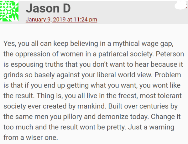 Yes, you all can keep believing in a mythical wage gap, the oppression of women in a patriarcal society. Peterson is espousing truths that you don't want to hear because it grinds so basely against your liberal world view. Problem is that if you end up getting what you want, you wont like the result. Thing is, you all live in the freest, most tolerant society ever created by mankind. Built over centuries by the same men you pillory and demonize today. Change it too much and the result wont be pretty. Just a warning from a wiser one.