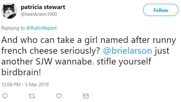 patricia stewart ‏   @beesknees1960 Follow Follow @beesknees1960 More Replying to @RubinReport And who can take a girl named after runny french cheese seriously? @brielarson just another SJW wannabe. stifle yourself birdbrain!