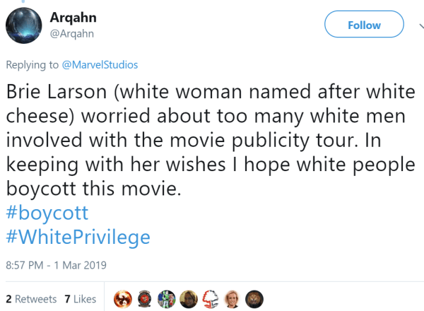 Arqahn ‏   @Arqahn Follow Follow @Arqahn More Replying to @MarvelStudios Brie Larson (white woman named after white cheese) worried about too many white men involved with the movie publicity tour. In keeping with her wishes I hope white people boycott this movie.    #boycott  #WhitePrivilege