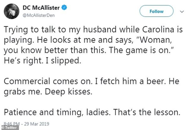 DC MCALLISTER @MCALLISTERDEN TRYING TO TALK TO MY HUSBAND WHILE CAROLINA IS PLAYING HE LOOKS AT ME AND SAYS WOMAN YOU KNOW BETTER THAN THIS THE GAME IS ON HE'S RIGHT I SLIPPED COMMERCIAL COMES ON I FETCH HIM A BEER HE GRABS ME DEEP KISSES PATIENCE AND TIMING LADIES THAT'S THE LESSON