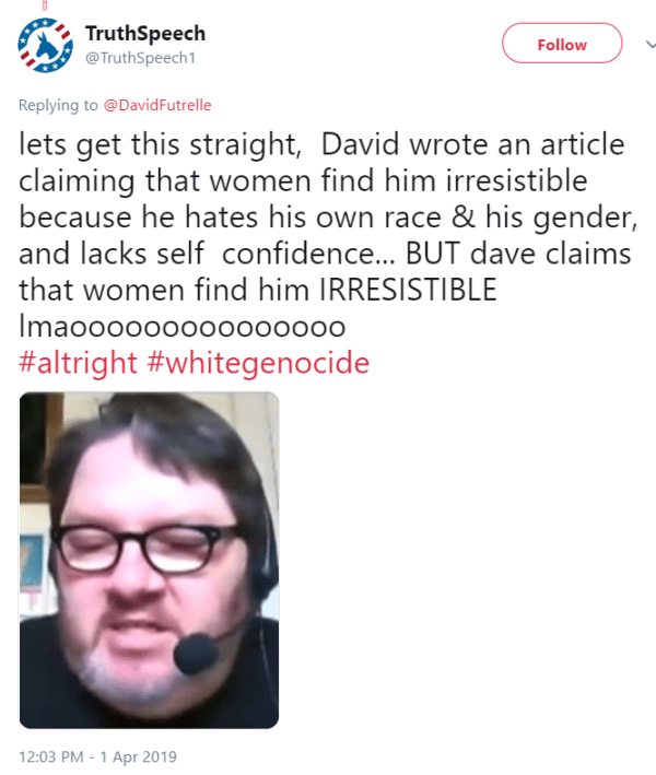TruthSpeech ‏   @TruthSpeech1  1h1 hour ago More Replying to @DavidFutrelle lets get this straight,  David wrote an article claiming that women find him irresistible because he hates his own race & his gender, and lacks self  confidence... BUT dave claims that women find him IRRESISTIBLE lmao #altright #whitegenocide