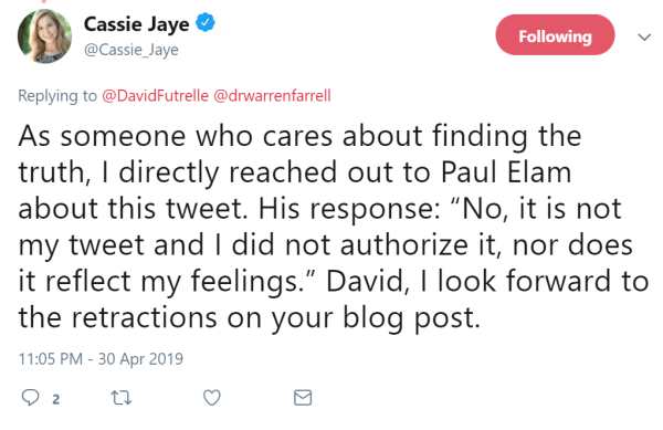 """Cassie Jaye  Verified account   @Cassie_Jaye  15h15 hours ago More Replying to @DavidFutrelle @drwarrenfarrell As someone who cares about finding the truth, I directly reached out to Paul Elam about this tweet. His response: """"No, it is not my tweet and I did not authorize it, nor does it reflect my feelings."""" David, I look forward to the retractions on your blog post."""