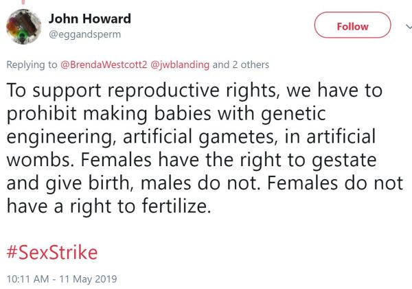 John Howard ‏   @eggandsperm Follow Follow @eggandsperm More Replying to @BrendaWestcott2 @jwblanding and 2 others To support reproductive rights, we have to prohibit making babies with genetic engineering, artificial gametes, in artificial wombs. Females have the right to gestate and give birth, males do not. Females do not have a right to fertilize.   #SexStrike