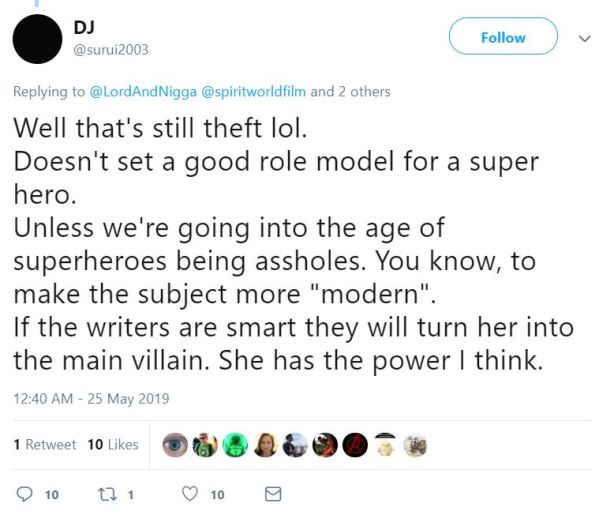 "@surui2003 Follow Follow @surui2003 More Replying to @LordAndNigga @spiritworldfilm and 2 others Well that's still theft lol.  Doesn't set a good role model for a super hero. Unless we're going into the age of superheroes being assholes. You know, to make the subject more ""modern"". If the writers are smart they will turn her into the main villain. She has the power I think."