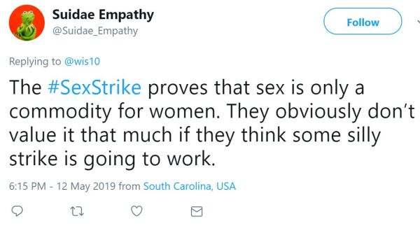 Suidae Empathy ‏   @Suidae_Empathy  Replying to @wis10 The #SexStrike proves that sex is only a commodity for women. They obviously don't value it that much if they think some silly strike is going to work.