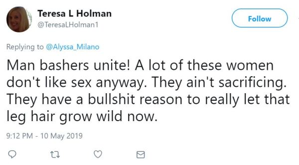 Teresa L Holman ‏   @TeresaLHolman1 Follow Follow @TeresaLHolman1 More Replying to @Alyssa_Milano Man bashers unite! A lot of these women don't like sex anyway. They ain't sacrificing. They have a bullshit reason to really let that leg hair grow wild now.