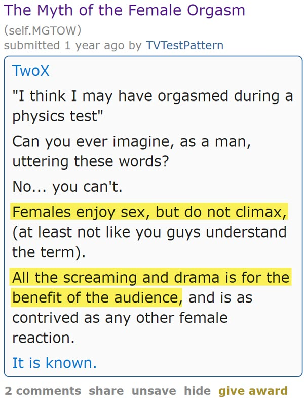 "The Myth of the Female Orgasm (self.MGTOW)  submitted 1 year ago by TVTestPattern  TwoX  ""I think I may have orgasmed during a physics test""  Can you ever imagine, as a man, uttering these words?  No... you can't.  Females enjoy sex, but do not climax, (at least not like you guys understand the term).  All the screaming and drama is for the benefit of the audience, and is as contrived as any other female reaction.  It is known."
