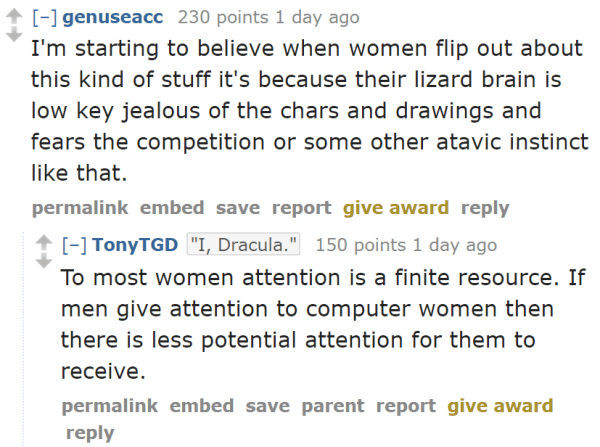 "genuseacc 230 points 1 day ago  I'm starting to believe when women flip out about this kind of stuff it's because their lizard brain is low key jealous of the chars and drawings and fears the competition or some other atavic instinct like that.  permalinkembedsavereportgive awardreply  [–]TonyTGD""I, Dracula."" 150 points 1 day ago  To most women attention is a finite resource. If men give attention to computer women then there is less potential attention for them to receive."