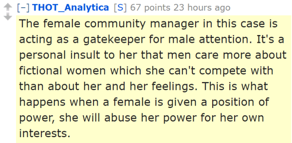 THOT_Analytica[S] 67 points 23 hours ago  The female community manager in this case is acting as a gatekeeper for male attention. It's a personal insult to her that men care more about fictional women which she can't compete with than about her and her feelings. This is what happens when a female is given a position of power, she will abuse her power for her own interests.