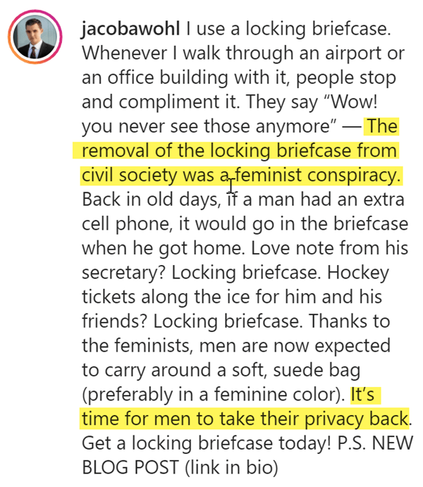 "jacobawohl I use a locking briefcase. Whenever I walk through an airport or an office building with it, people stop and compliment it. They say ""Wow! you never see those anymore"" — The removal of the locking briefcase from civil society was a feminist conspiracy. Back in old days, if a man had an extra cell phone, it would go in the briefcase when he got home. Love note from his secretary? Locking briefcase. Hockey tickets along the ice for him and his friends? Locking briefcase. Thanks to the feminists, men are now expected to carry around a soft, suede bag (preferably in a feminine color). It's time for men to take their privacy back. Get a locking briefcase today! P.S. NEW BLOG POST (link in bio)"
