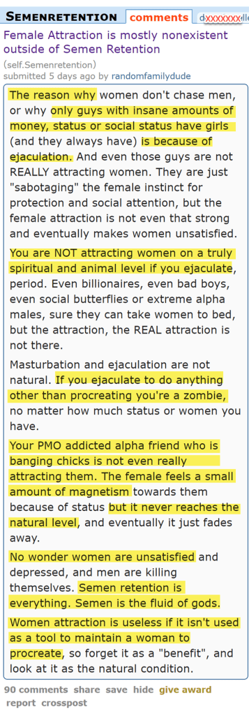"Female Attraction is mostly nonexistent outside of Semen Retention (self.Semenretention)  submitted 5 days ago by randomfamilydude  The reason why women don't chase men, or why only guys with insane amounts of money, status or social status have girls (and they always have) is because of ejaculation. And even those guys are not REALLY attracting women. They are just ""sabotaging"" the female instinct for protection and social attention, but the female attraction is not even that strong and eventually makes women unsatisfied.  You are NOT attracting women on a truly spiritual and animal level if you ejaculate, period. Even billionaires, even bad boys, even social butterflies or extreme alpha males, sure they can take women to bed, but the attraction, the REAL attraction is not there.  Masturbation and ejaculation are not natural. If you ejaculate to do anything other than procreating you're a zombie, no matter how much status or women you have.  Your PMO addicted alpha friend who is banging chicks is not even really attracting them. The female feels a small amount of magnetism towards them because of status but it never reaches the natural level, and eventually it just fades away.  No wonder women are unsatisfied and depressed, and men are killing themselves. Semen retention is everything. Semen is the fluid of gods.  Women attraction is useless if it isn't used as a tool to maintain a woman to procreate, so forget it as a ""benefit"", and look at it as the natural condition."