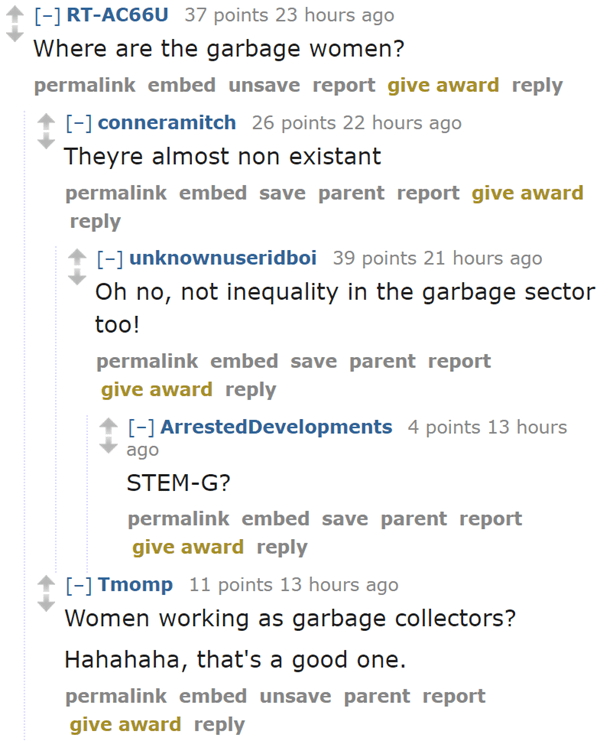 RT-AC66U 37 points 23 hours ago  Where are the garbage women?  permalinkembedunsavereportgive awardreply  [–]conneramitch 26 points 22 hours ago  Theyre almost non existant  permalinkembedsaveparentreportgive awardreply  [–]unknownuseridboi 39 points 21 hours ago  Oh no, not inequality in the garbage sector too!  permalinkembedsaveparentreportgive awardreply  [–]ArrestedDevelopments 6 points 13 hours ago  STEM-G?  permalinkembedsaveparentreportgive awardreply  [–]Tmomp 12 points 13 hours ago  Women working as garbage collectors?  Hahahaha, that's a good one.