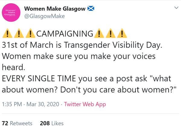 "Women Make Glasgow Flag of Scotland @GlasgowMake Warning signWarning signWarning signCAMPAIGNINGWarning signWarning signWarning sign 31st of March is Transgender Visibility Day.  Women make sure you make your voices heard.  EVERY SINGLE TIME you see a post ask ""what about women? Don't you care about women?"""