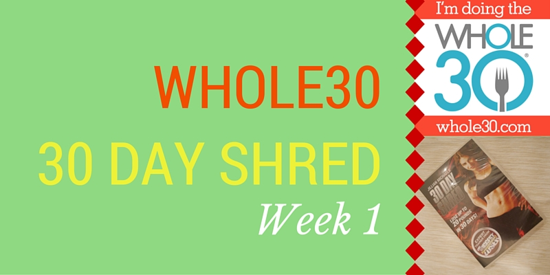 Week 1 Whole30 and 30 Day Shred
