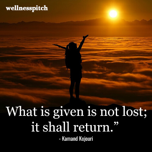 """What is given is not lost; it shall return."""" ―Kamand Kojouri"""