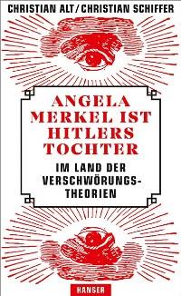 Angela Merkel ist Hitlers Tochter. Im Land der Verschwörungstheorien von Christian Alt und Christian Schiffer