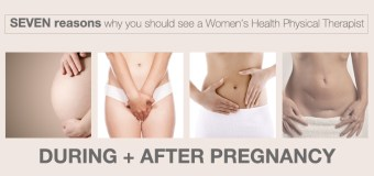 Seven Reasons Why you should see a Women's Health Physical Therapist during and after pregnancy