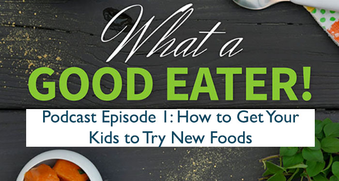 How To Get Your Kids to Try New Foods: What a Good Eater Podcast