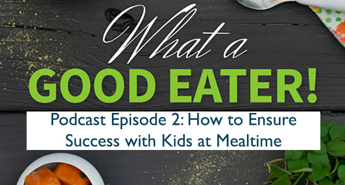 How To Ensure Success With Kids at Mealtime: What a Good Eater Podcast