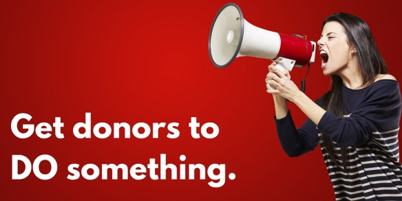 Get donors to DO something.
