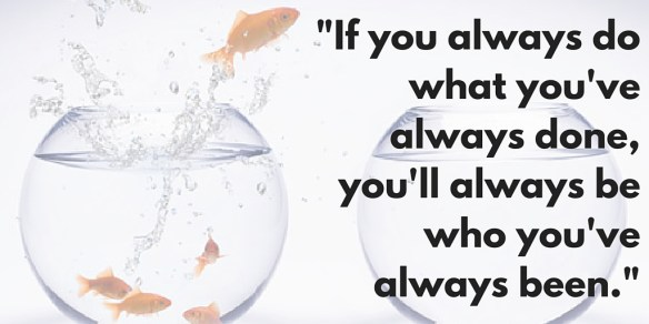-If you always do what you've always done, you'll always be who you've always been.-