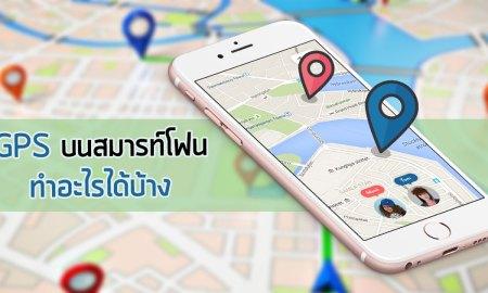 GPS บนสมาร์ทโฟน มีประโยชน์อย่างไร เอาไว้ใช้ทำอะไรได้บ้าง