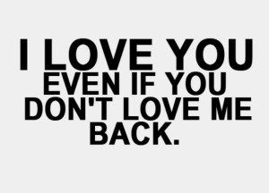i-love-you-even-if-you-dont-love-me-back-sayings-quotes1 (Medium)