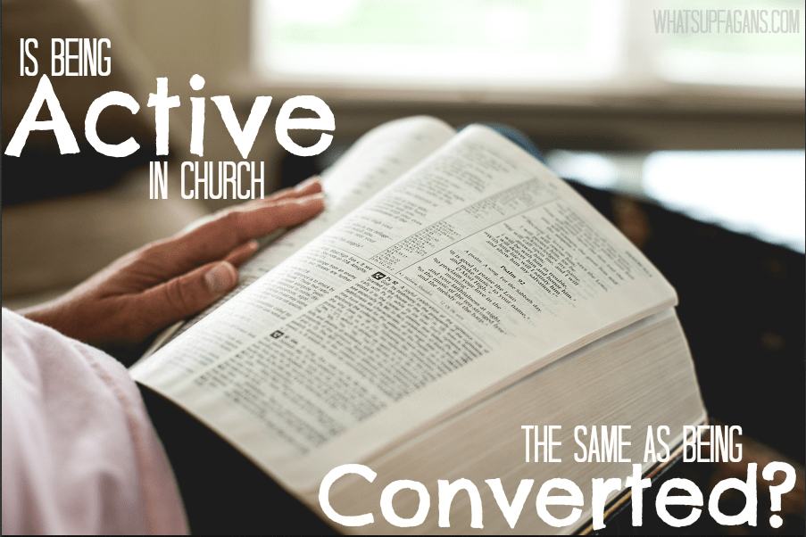 This is so important! Being active in a congregation is not the same thing as being converted to god!