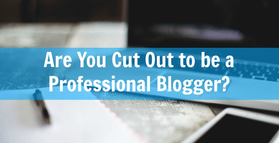 7 Qualities you need to have to make it as a professional blogger - blogging for money as a stay at home job.