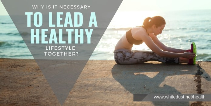 WHY IS IT NECESSARY TO LEAD A HEALTHY LIFESTYLE TOGETHER?