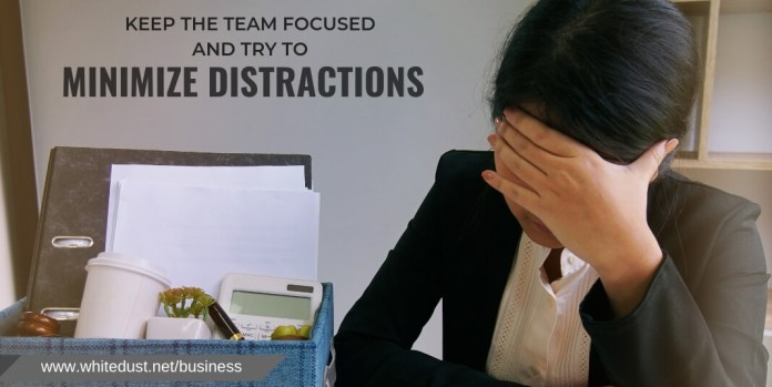 Keep the Team Focused and Try to Minimize Distractions