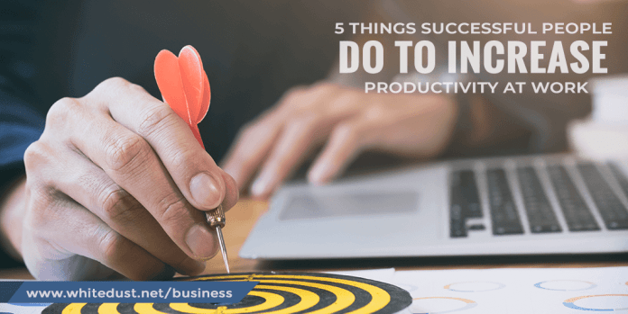 5 Things Successful People Do To Increase Productivity At Work