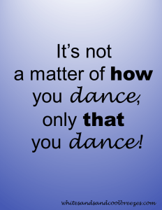 It's not a matter of how you dance, only that you dance! Dance - Thought for the Every Day. When was the last time you danced?