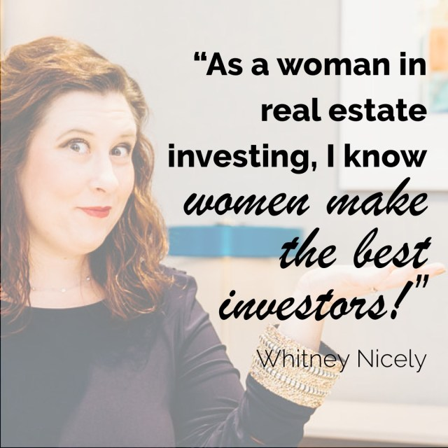 """As a woman in real estate investing, I know women make the best investors."" - Whitney Nicely"