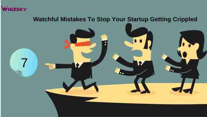7 Watchful Mistakes To Stop Your Startup Getting Crippled
