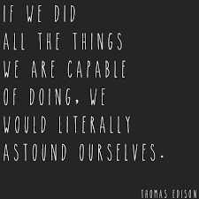 If we did all the things we were capable of doing we would literally astound ourselves