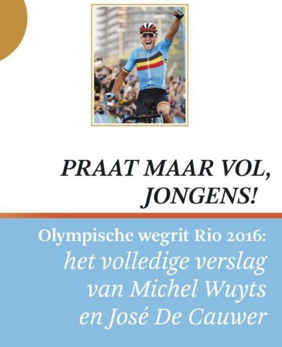 Praat maar vol, jongens! : Olympische wegrit Rio 2016: het volledige verslag van Michel Wuyts en José De Cauwer