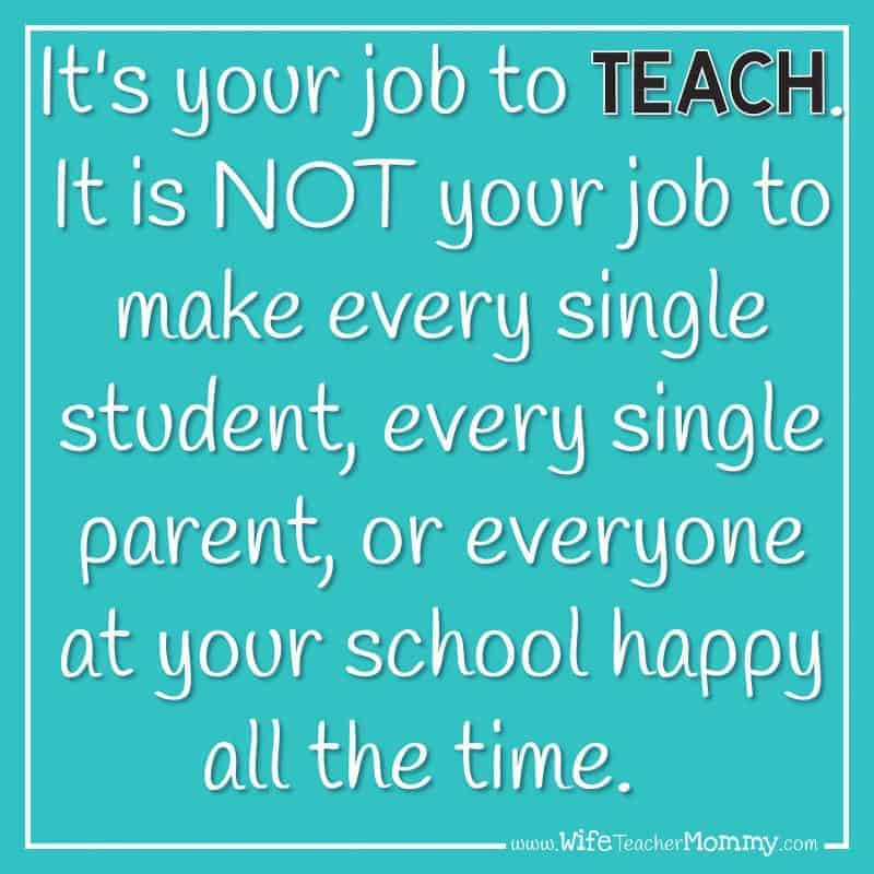 It's your job to TEACH. It is NOT your job to make every single student, every single parent, or everyone at your school happy all the time.