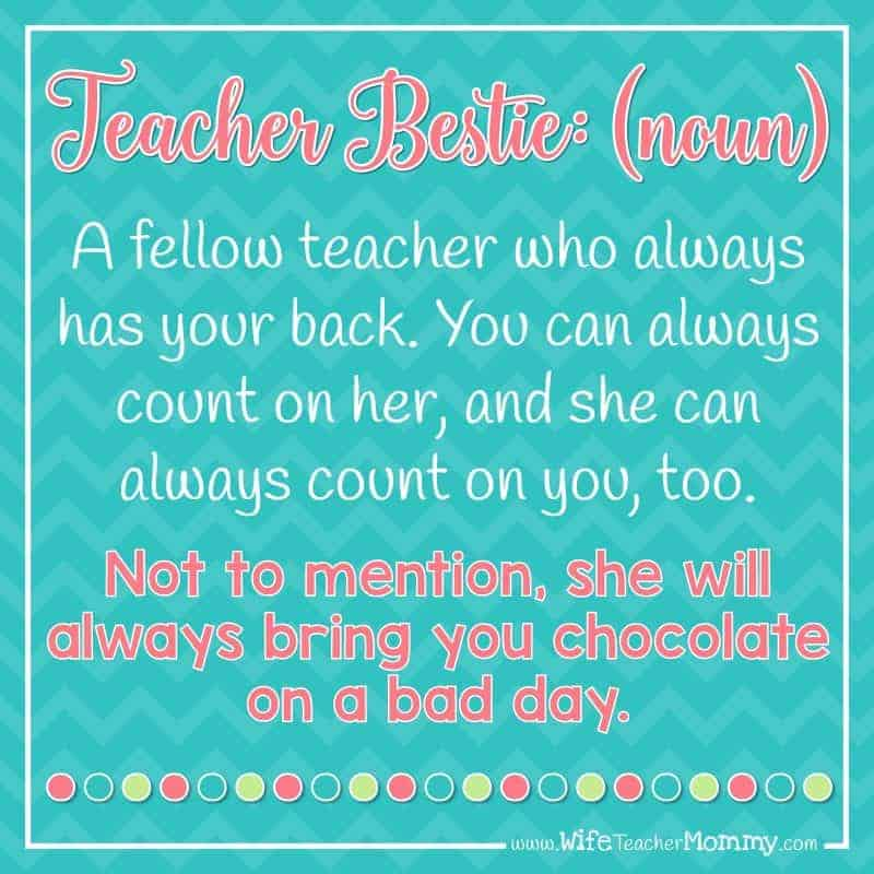 Teacher Bestie (noun) A fellow teacher who always has your back. You can always count on her, and she can always count on you too. Not to mention, she will always bring you chocolate on a bad day.