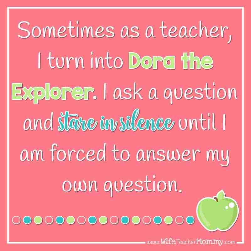 Sometimes as a teacher, I turn into Dora the Explorer. I ask a question and stare in silence until I am forced to answer my own question.