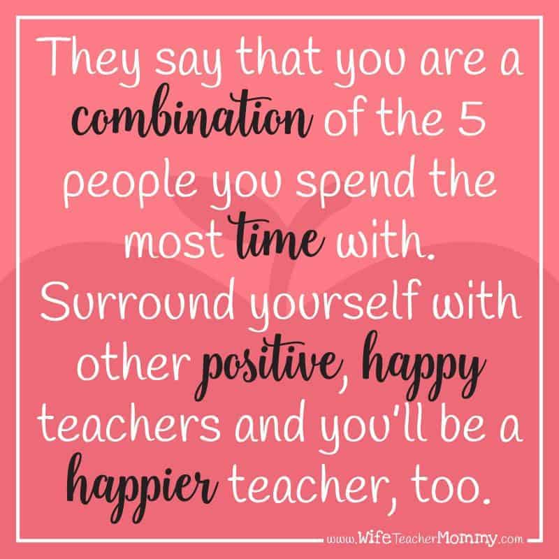 They say that you are a combination of the 5 people you spend the most time with. Surround yourself with other positive, happy teachers and you'll be a happier teacher, too.