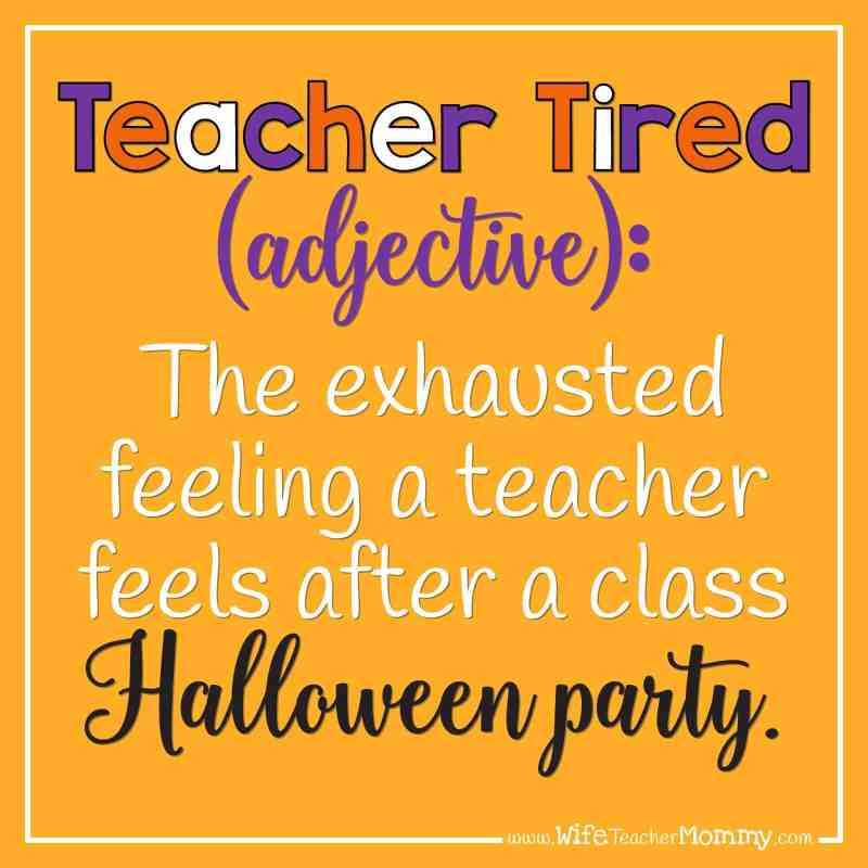 Teacher Tired (adjective): The exhausted feeling a teacher feels after a class Halloween party.