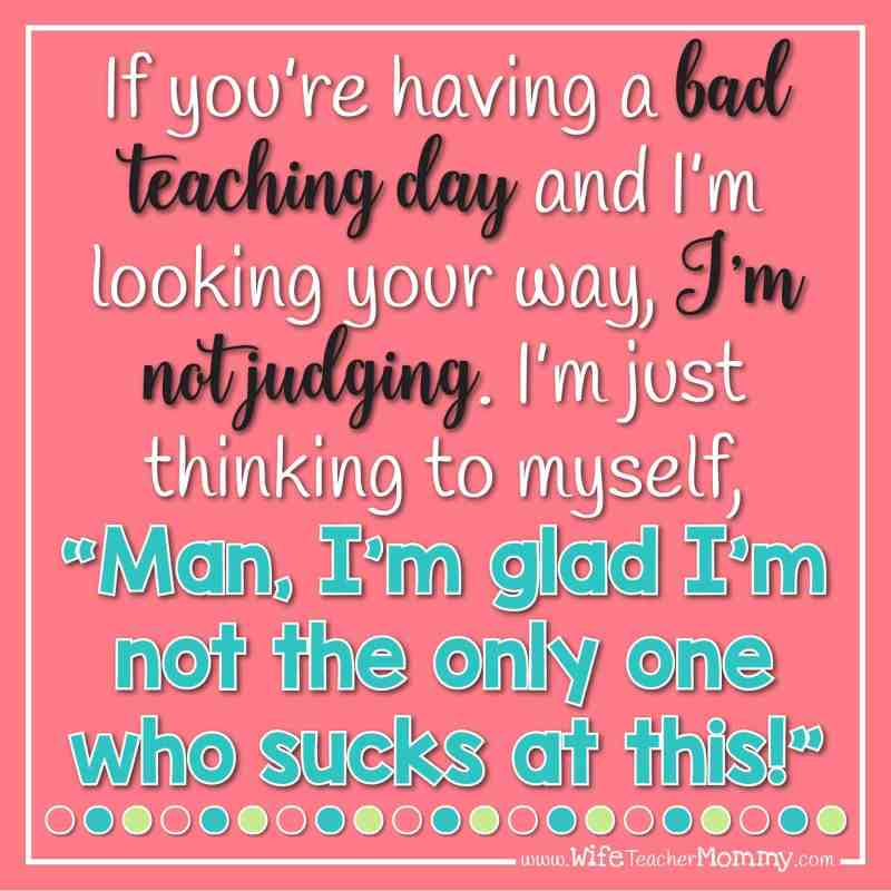 """If you're having a bad teaching day and I'm looking your way, I'm not judging. I'm just thinking, """"Man, I'm glad I'm not the only one who sucks at this!"""""""