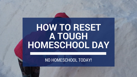 How to Reset a Tough Homeschool Day (No Homeschool Today!)