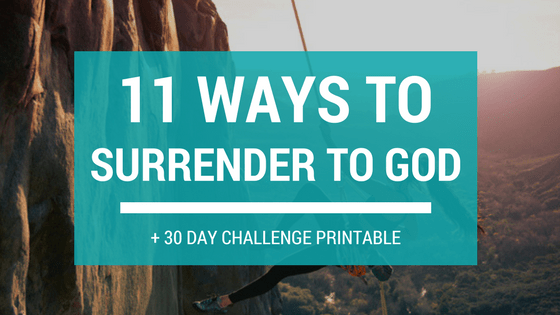 11 Ways to Surrender to God + FREE 30-Day Surrender Challenge Printable