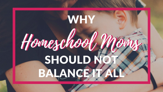 Why Homeschool Moms Should Not Balance It All