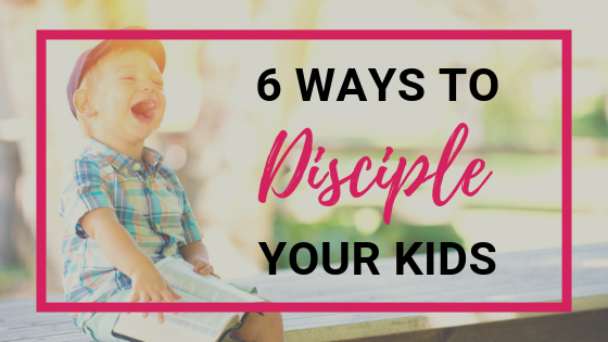 6 Ways To Disciple Your Kids